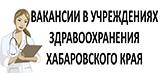 Вакансии в учреждениях здравоохранения Хабаровского края